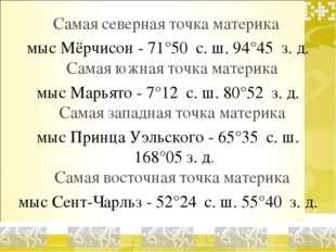 Самая северная точка материка мыс Мёрчисон - 71°50′ с. ш. 94°45′ з. д. Самая