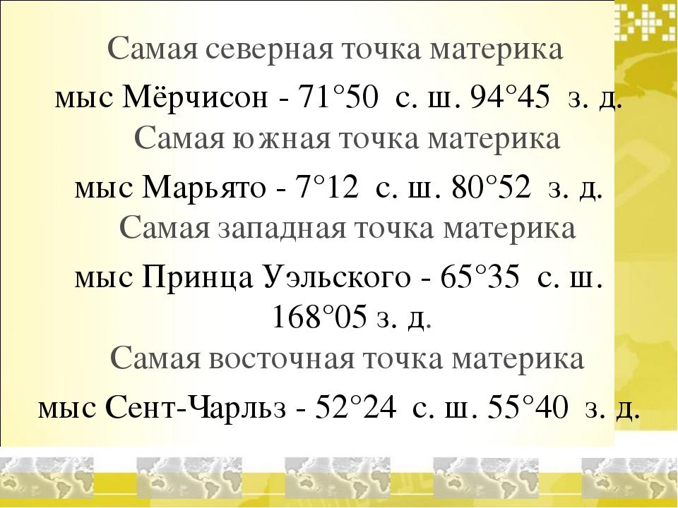 Самая северная точка материка мыс Мёрчисон - 71°50′ с. ш. 94°45′ з. д. Самая...