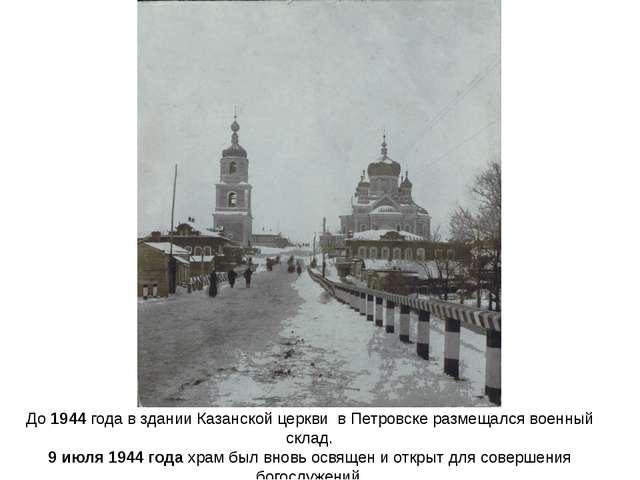 До1944года в здании Казанской церкви в Петровске размещался военный склад....