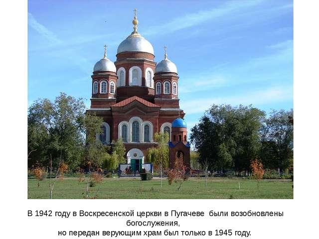 В 1942 году в Воскресенской церкви в Пугачеве были возобновлены богослужения...