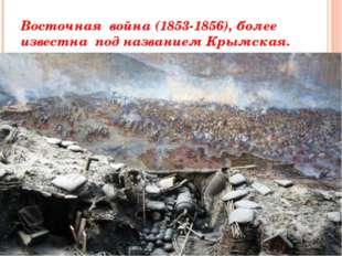 Восточная война (1853-1856), более известна под названием Крымская.