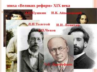 эпоха «Великих реформ» XIX века А.С.Пушкин Л.Н.Толстой А.П.Чехов И.К. Айвазов