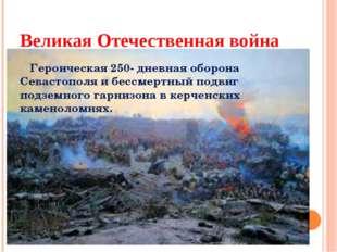 Великая Отечественная война Героическая 250- дневная оборона Севастополя и бе