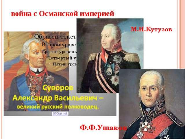 война с Османской империей М.И.Кутузов Ф.Ф.Ушаков