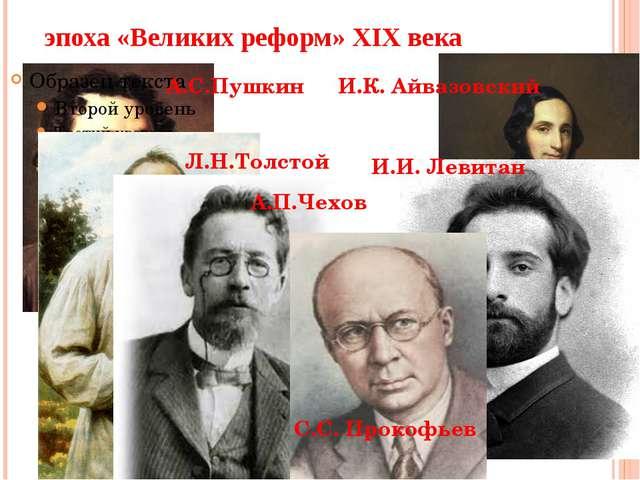 эпоха «Великих реформ» XIX века А.С.Пушкин Л.Н.Толстой А.П.Чехов И.К. Айвазов...
