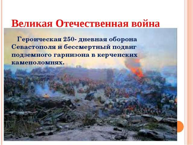 Великая Отечественная война Героическая 250- дневная оборона Севастополя и бе...