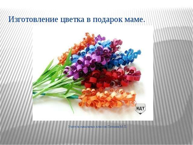 Изготовление цветка в подарок маме. Учитель начальных классов Пяткина М.П.