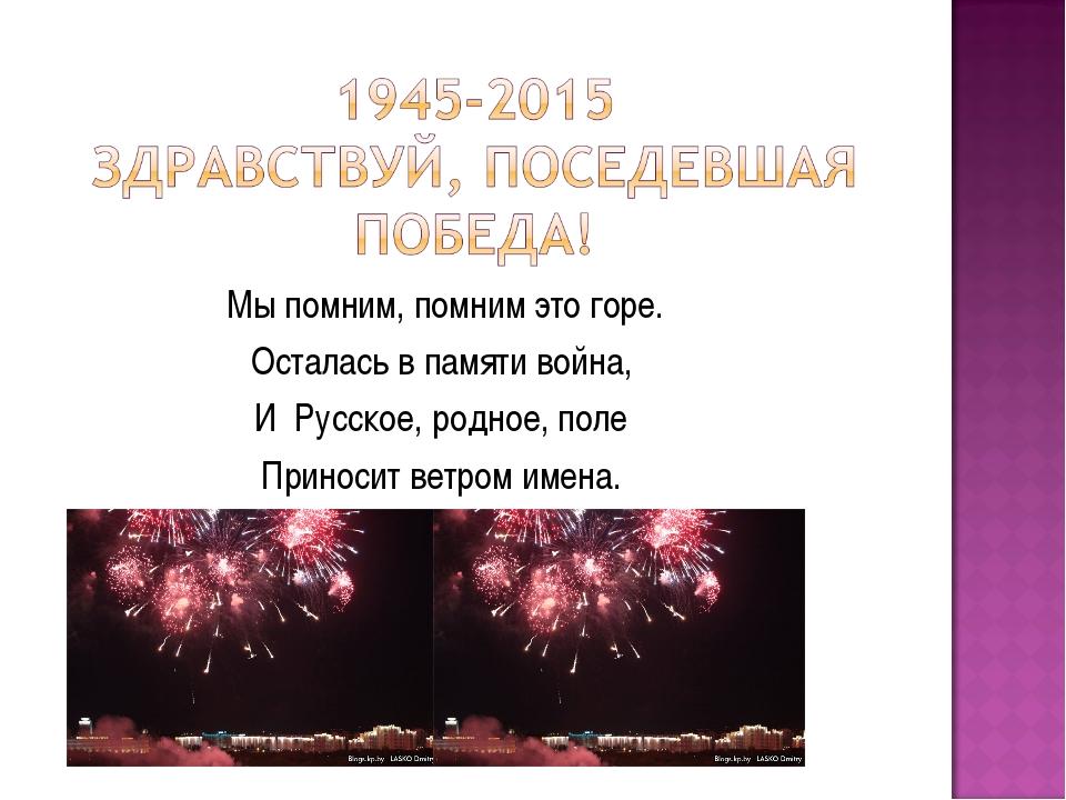Мы помним, помним это горе. Осталась в памяти война, И Русское, родное, пол...