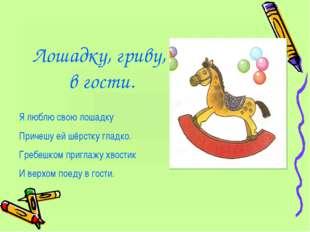 Лошадку, гриву, в гости. Я люблю свою лошадку Причешу ей шёрстку гладко. Греб