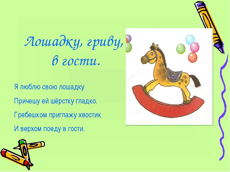 Лошадку, гриву, в гости. Я люблю свою лошадку Причешу ей шёрстку гладко. Греб...