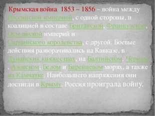 Крымская война 1853 – 1856 – война междуРоссийской империей, с одной сторон