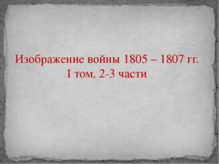 Изображение войны 1805 – 1807 гг. I том, 2-3 части