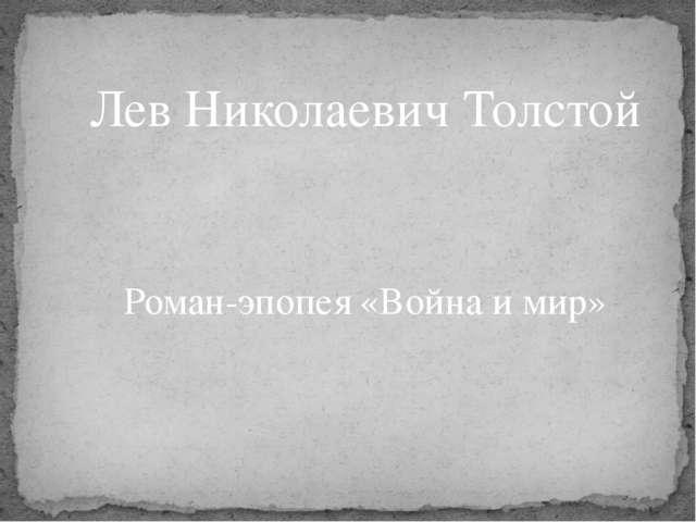 Лев Николаевич Толстой Роман-эпопея «Война и мир»