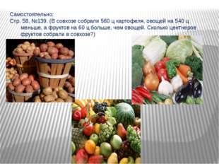 Самостоятельно: Стр. 58, №139. (В совхозе собрали 560 ц картофеля, овощей на