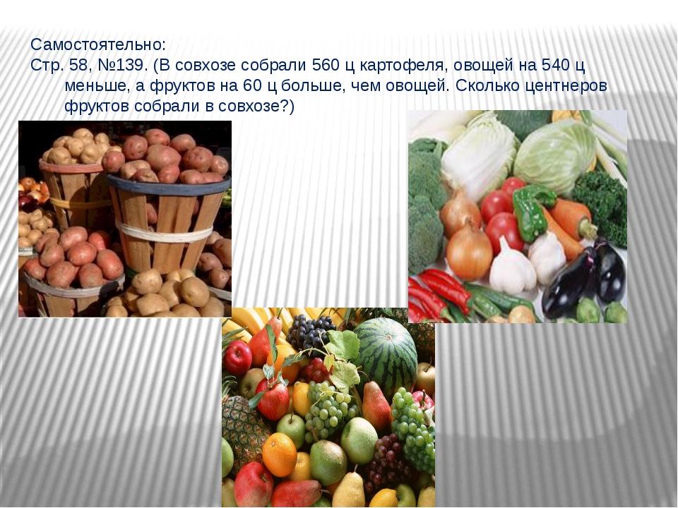 Самостоятельно: Стр. 58, №139. (В совхозе собрали 560 ц картофеля, овощей на...
