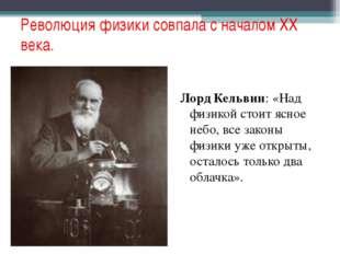 Революция физики совпала с началом XX века. Лорд Кельвин: «Над физикой стоит