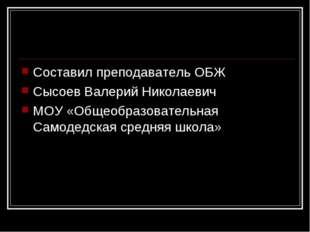 Составил преподаватель ОБЖ Сысоев Валерий Николаевич МОУ «Общеобразовательная