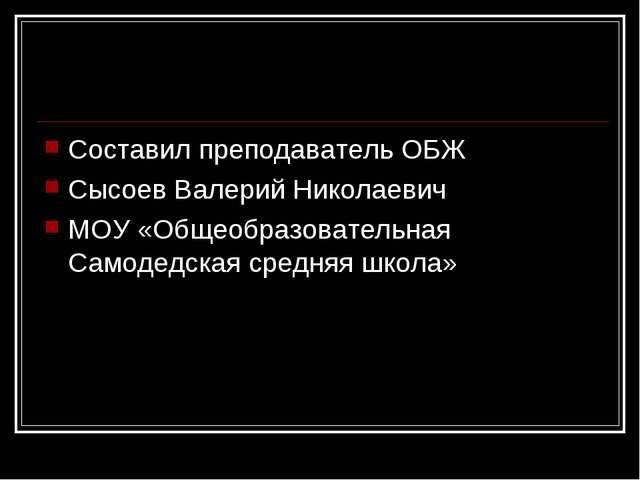 Составил преподаватель ОБЖ Сысоев Валерий Николаевич МОУ «Общеобразовательная...