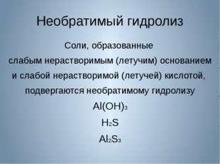 Необратимый гидролиз Соли, образованные слабым нерастворимым (летучим) основа