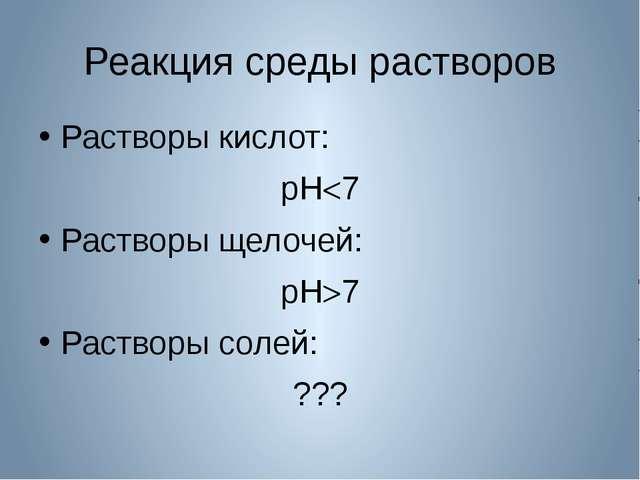 Реакция среды растворов Растворы кислот: рН7 Растворы щелочей: рН7 Растворы...