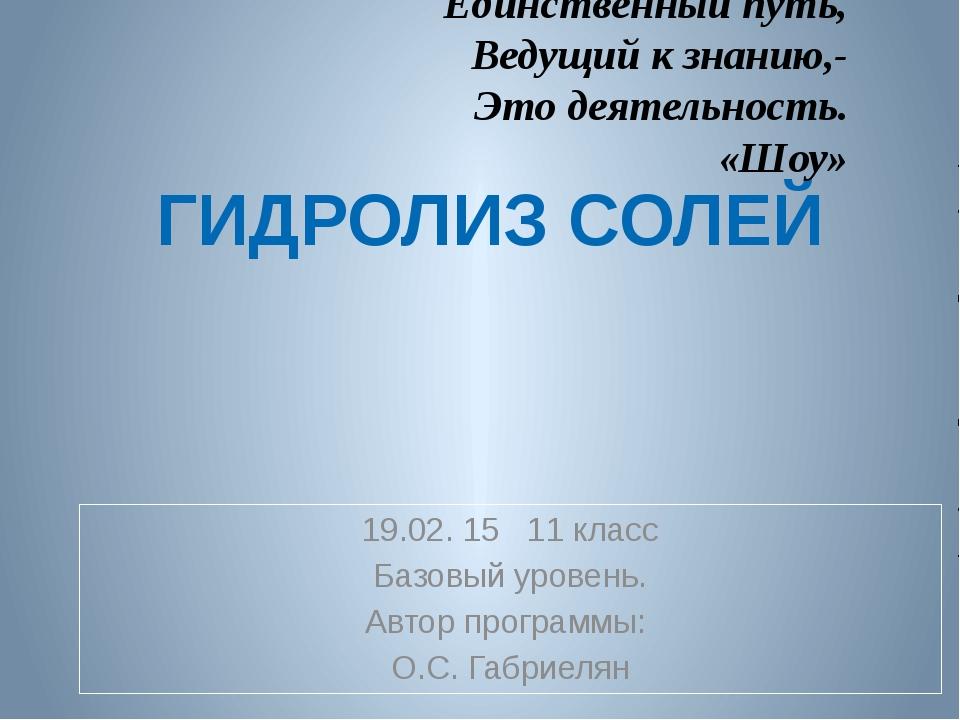 ГИДРОЛИЗ СОЛЕЙ 19.02. 15 11 класс Базовый уровень. Автор программы: О.С. Габ...