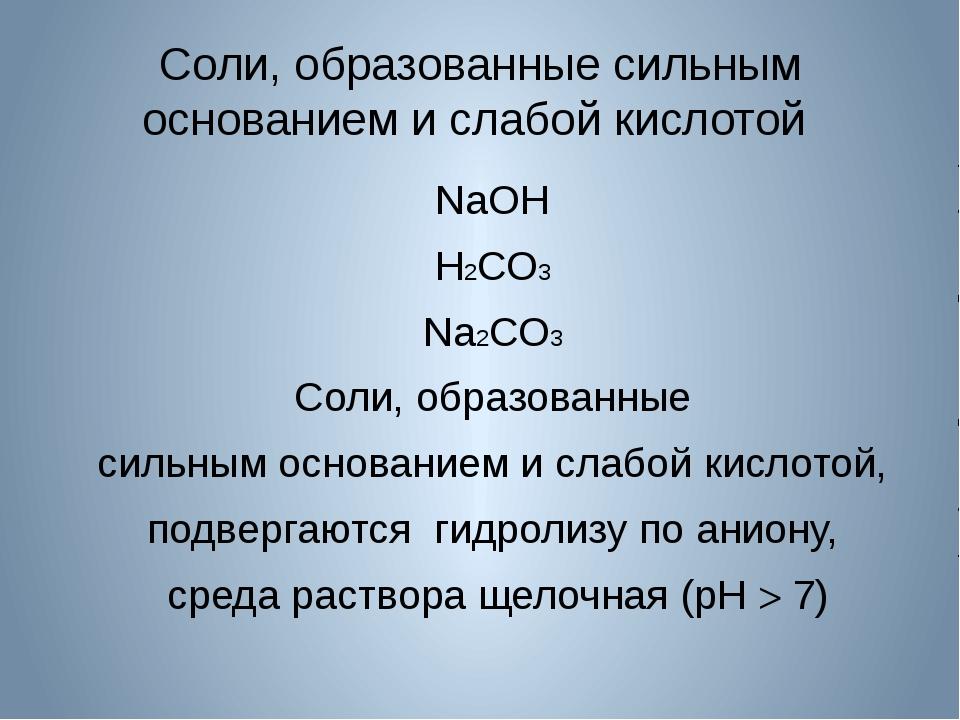 Соли, образованные сильным основанием и слабой кислотой NaOH H2СО3 Na2СО3 Сол...