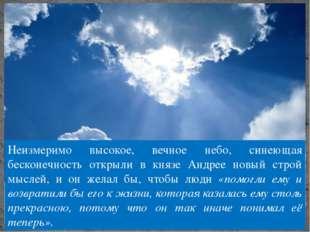 Неизмеримо высокое, вечное небо, синеющая бесконечность открыли в князе Андре