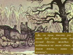 «Да, он прав, тысячу раз прав этот дуб, думал князь Андрей, пускай другие, мо