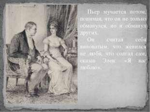 Пьер мучается потом, понимая, что он не только обманулся, но и обманул други