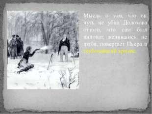 Мысль о том, что он чуть не убил Долохова оттого, что сам был виноват, женивш