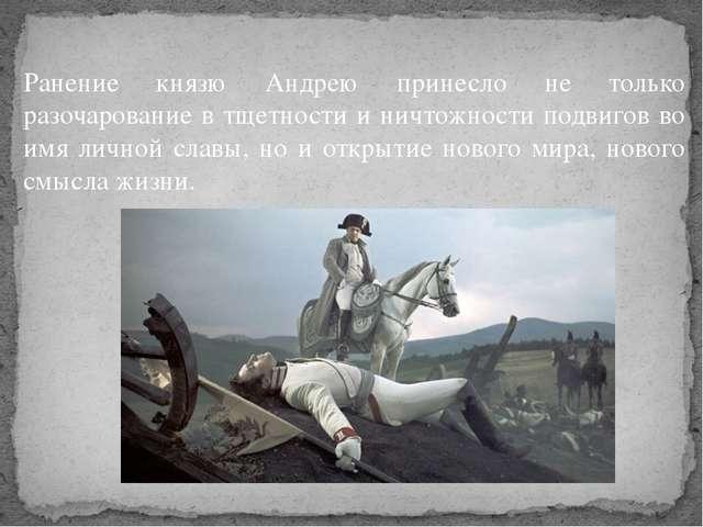 Ранение князю Андрею принесло не только разочарование в тщетности и ничтожнос...