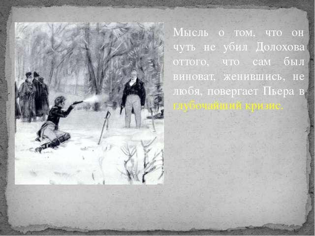 Мысль о том, что он чуть не убил Долохова оттого, что сам был виноват, женивш...