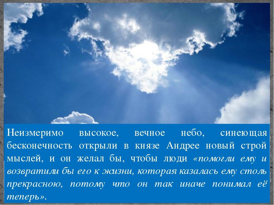 Неизмеримо высокое, вечное небо, синеющая бесконечность открыли в князе Андре...