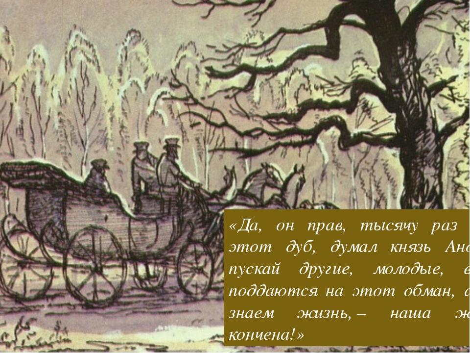 «Да, он прав, тысячу раз прав этот дуб, думал князь Андрей, пускай другие, мо...