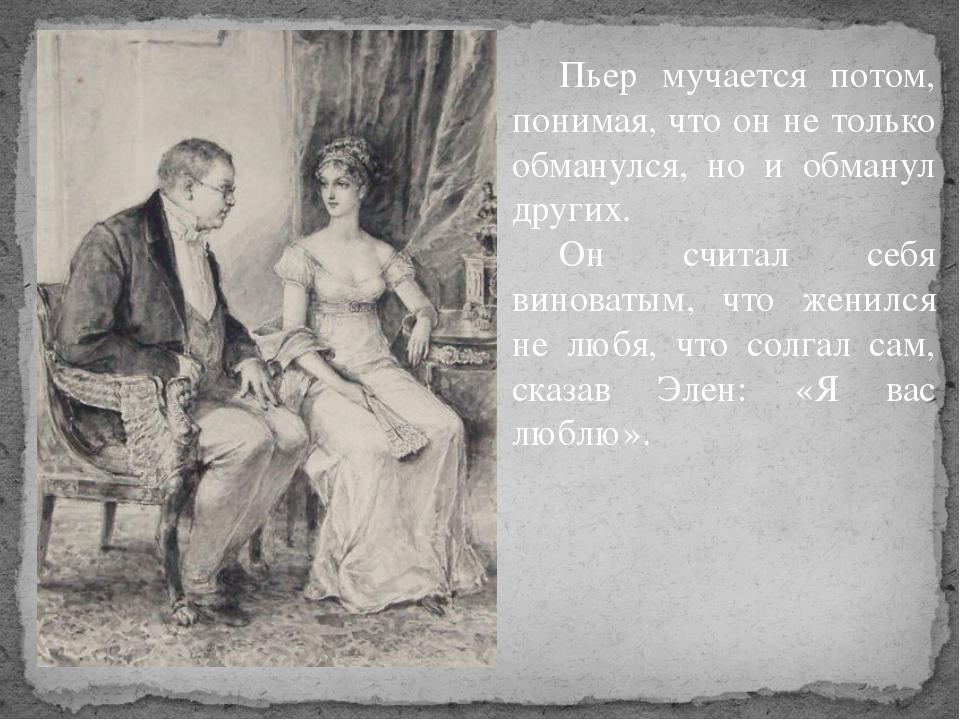 Пьер мучается потом, понимая, что он не только обманулся, но и обманул други...