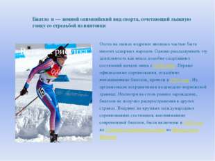 Биатло́н — зимний олимпийский вид спорта, сочетающий лыжную гонку со стрельбо