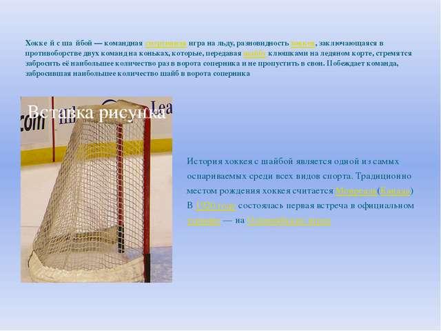 Хокке́й с ша́йбой — командная спортивная игра на льду, разновидность хоккея,...