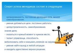 Секрет успеха менеджера состоит в следующем: организованность, постоянная дв