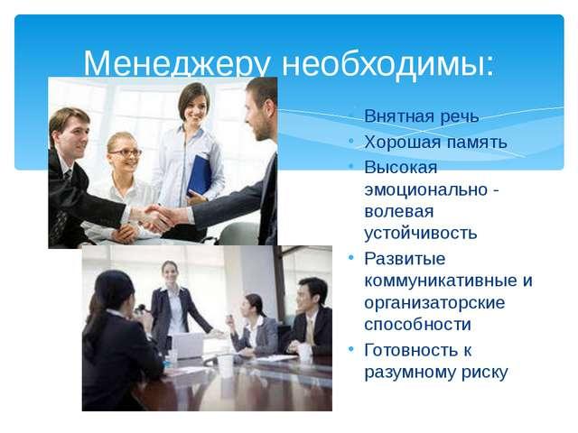 Менеджеру необходимы: Внятная речь Хорошая память Высокая эмоционально - воле...