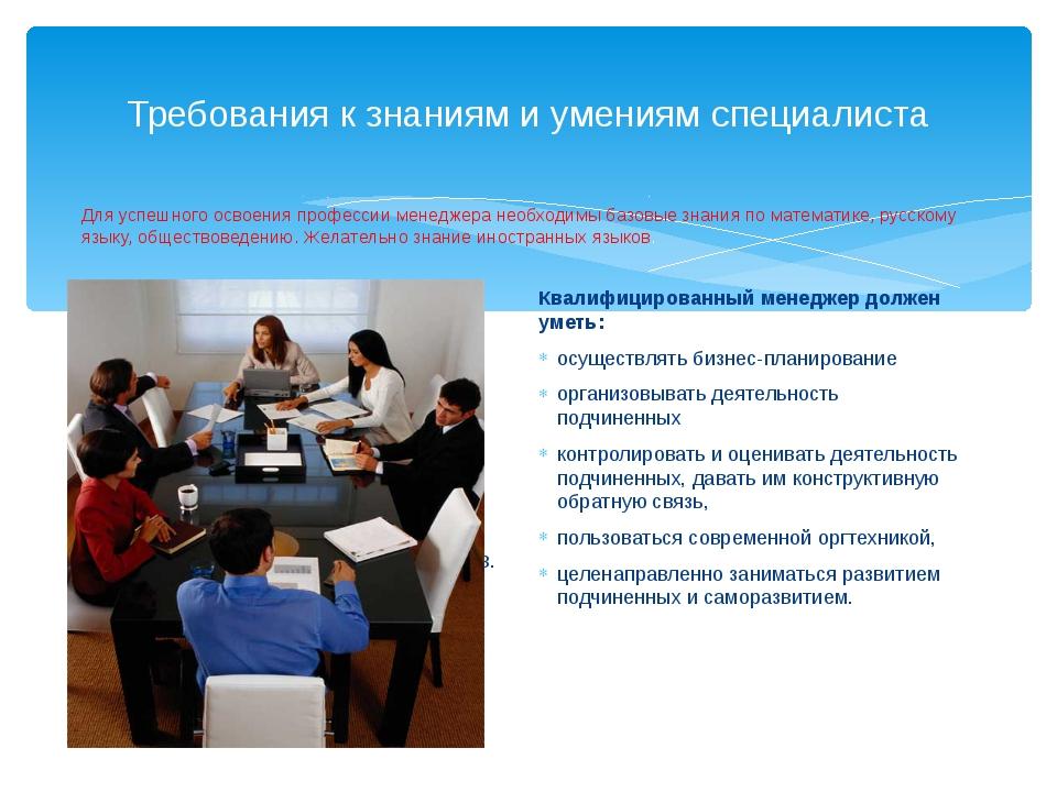 Требования к знаниям и умениям специалиста Квалифицированный менеджер должен...