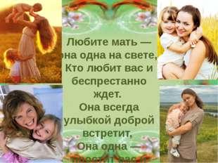Любите мать — она одна на свете, Кто любит вас и беспрестанно ждет. Она всег