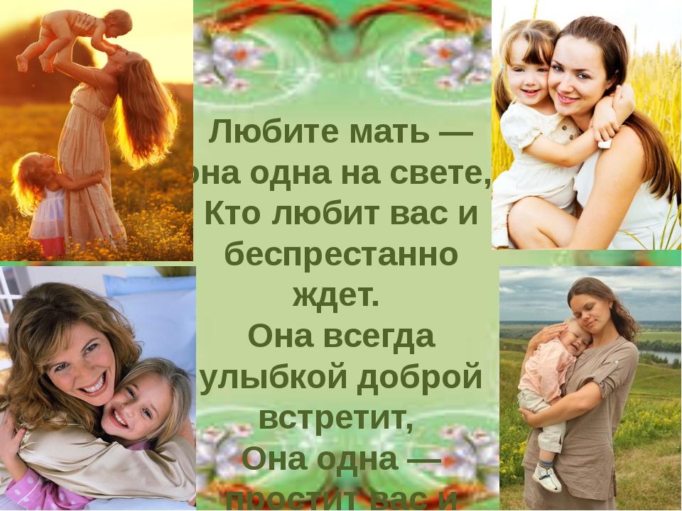 Любите мать — она одна на свете, Кто любит вас и беспрестанно ждет. Она всег...