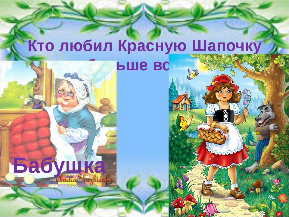 Кто любил Красную Шапочку больше всех? Бабушка