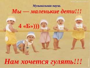 Музыкальная пауза. Мы — маленькие дети!!! Нам хочется гулять!!! 4 «Б»)))