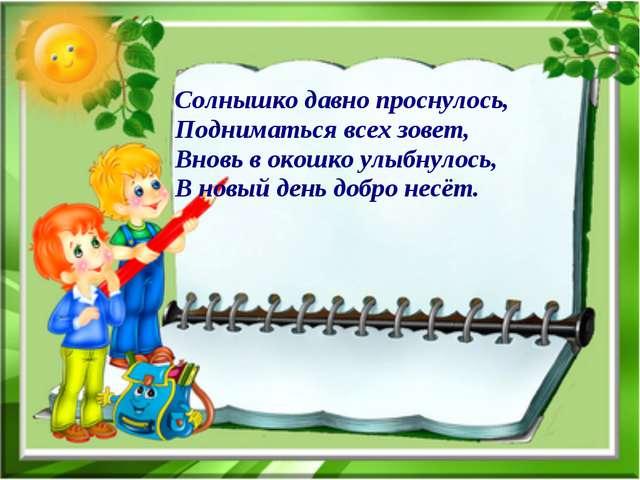 Солнышко давно проснулось, Подниматься всех зовет, Вновь в окошко улыбнулось,...