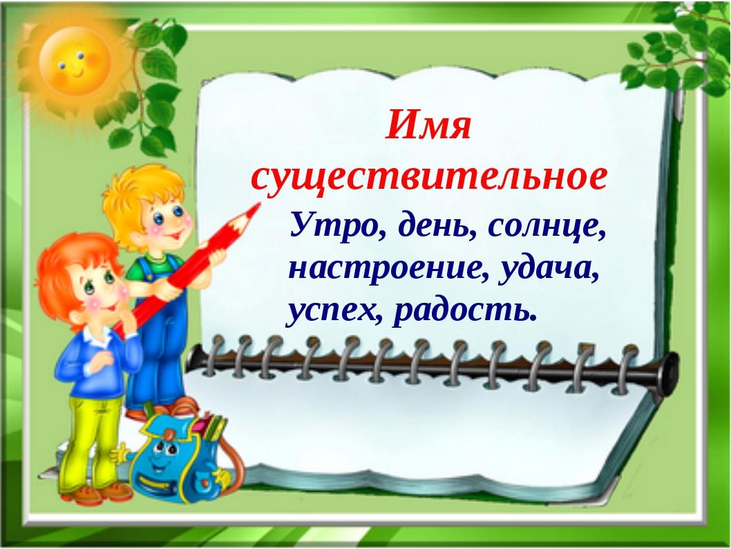 Имя существительное Утро, день, солнце, настроение, удача, успех, радость.