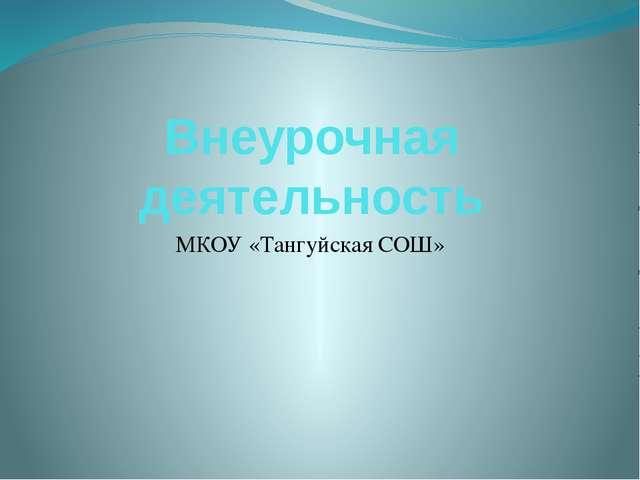 Внеурочная деятельность МКОУ «Тангуйская СОШ»