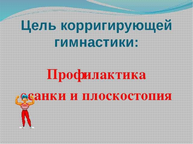 Цель корригирующей гимнастики: Профилактика осанки и плоскостопия