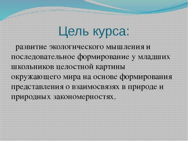Цель курса: развитие экологического мышления и последовательное формирование...