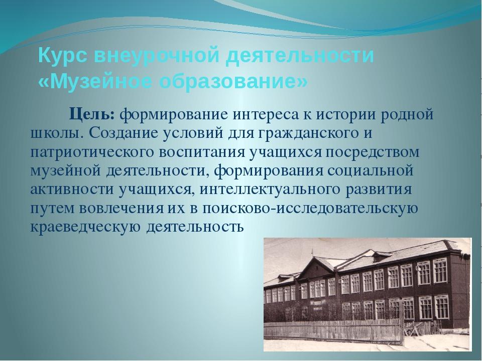 Курс внеурочной деятельности «Музейное образование» Цель: формирование интере...